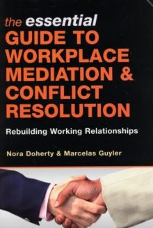 The Essential Guide to Workplace Mediation and Conflict Resolution : Rebuilding Working Relationships